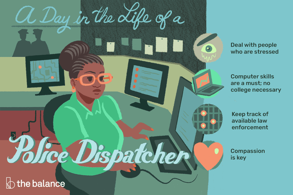 A day in the life of a police dispatcher: Deal with people who are stressed, computer skills are a must; no college necessary, keep track of available law enforcement, compassion is key