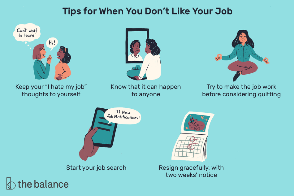 "This illustration includes six positive tips on what to do when you don't like your job including ""Keep your 'I hate my job' thoughts to yourself,"" ""Know that it can happen to anyone,"" ""Try to make the job work before considering quitting,"" ""Start your job search,"" and ""Resign gracefully, with two weeks' notice."""