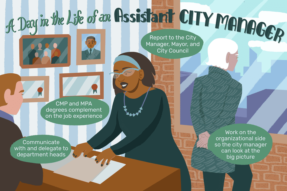 A day in the life of an assistant city manager: Communicate with and delegate to department heads; CMP and MPA degrees complement on-the-job experience; Report to the city manager, mayor and city council; work on the organizational side so the city manager can look at the big picture